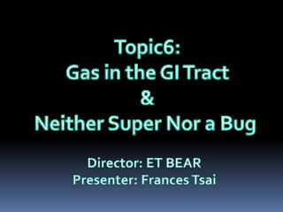 Topic6: Gas in the GI Tract & Neither Super Nor a Bug