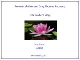 From Alcoholi sm and Drug Abuse to Recovery One  Soldier's  Story