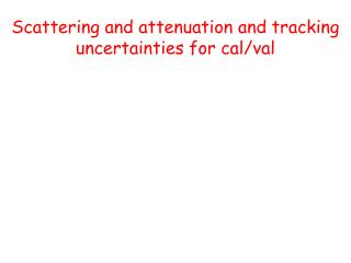 Scattering and attenuation and tracking  uncertainties  for cal/ val