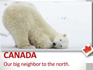CANADA Our big neighbor to the north.