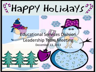 Educational Services Division Leadership Team Meeting December 13,  2013