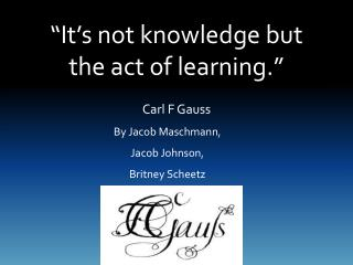 """It's not knowledge but the act of learning."""