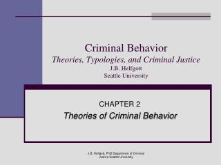 Criminal Behavior Theories, Typologies, and Criminal Justice J.B. Helfgott Seattle University