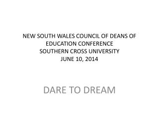 NEW SOUTH WALES COUNCIL OF DEANS OF EDUCATION CONFERENCE SOUTHERN CROSS UNIVERSITY JUNE 10, 2014
