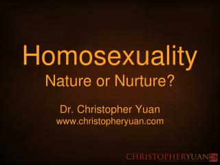 Homosexuality Nature or Nurture? Dr. Christopher Yuan christopheryuan