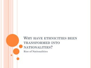 Why have ethnicities been transformed into nationalities?