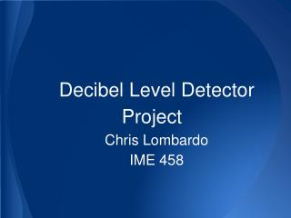 Decibel Level Detector Project Chris Lombardo IME 458