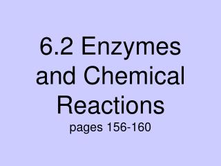 6.2 Enzymes and Chemical Reactions pages 156-160