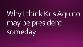 Why I think Kris Aquino may be president someday