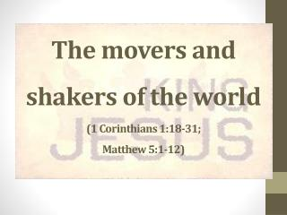 The movers and shakers of the world (1 Corinthians 1:18-31;  Matthew 5:1-12)