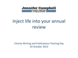 Inject life into your annual review Charity Writing and Publications Training Day 24 October 2013