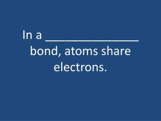 In a ______________ bond, atoms share electrons.