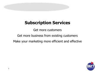 Subscription Services Get more customers Get more business from existing customers Make your marketing more efficient an