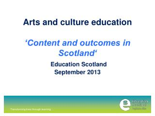 Arts and culture education  'Content and outcomes in Scotland' Education Scotland September 2013