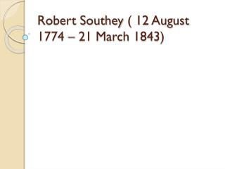 Robert Southey  (  12 August 1774 – 21 March 1843)
