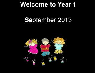 Welcome to Year 1 Se ptember 2013