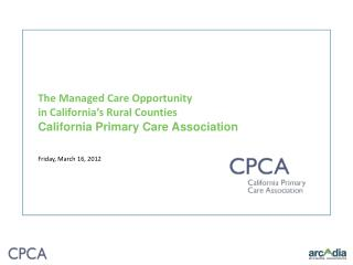 The Managed Care Opportunity  in California's Rural Counties California Primary Care Association