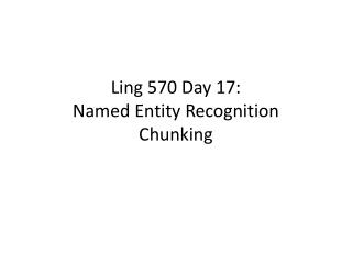 Ling 570  Day  17: Named  Entity  Recognition Chunking