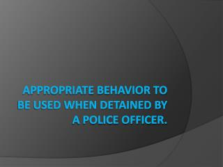 Appropriate behavior to be used when detained by a police officer.