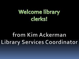 from Kim  Ackerman Library Services Coordinator