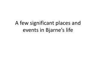 A  few significant places  and events in  Bjarne's life