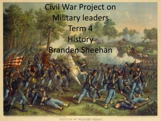 Civil War Project on Military leaders Term 4 History Branden Sheehan