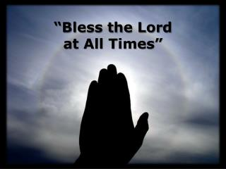 """""""Bless the Lord at All Times"""""""