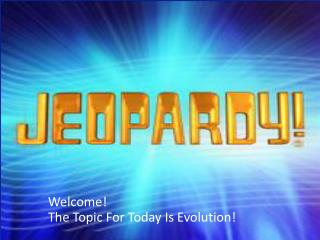 Welcome! The Topic For Today Is Evolution!