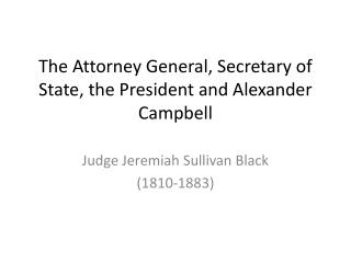 The Attorney General, Secretary of State, the President and Alexander Campbell