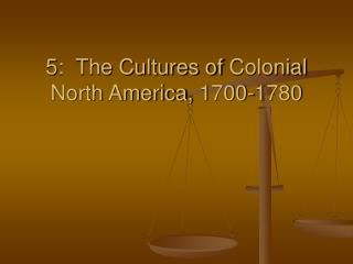 5:  The Cultures of  Colonial North America, 1700-1780