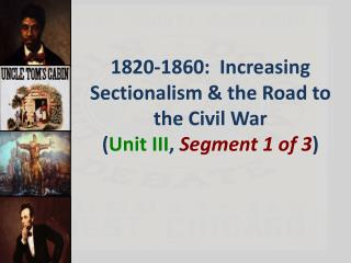 1820 -1860: Increasing Sectionalism & the Road to the Civil War ( Unit III , Segment 1 of 3 )