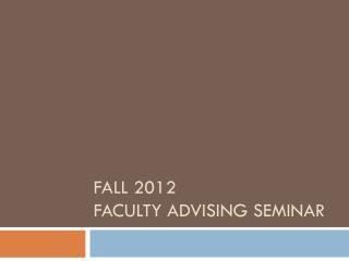 Fall 2012 Faculty Advising Seminar