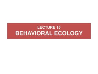 LECTURE 15 BEHAVIORAL ECOLOGY