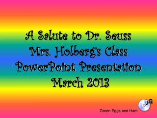 A Salute to Dr. Seuss Mrs.  Holberg's  Class PowerPoint  Presentation  March 2013