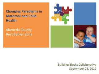 Changing Paradigms in Maternal and Child Health:  Alameda County  Best Babies Zone