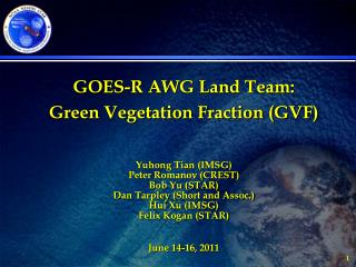 GOES-R AWG Land Team:  Green Vegetation Fraction (GVF) Yuhong Tian  (IMSG) Peter Romanov (CREST)