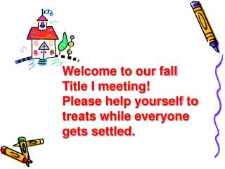 Welcome to our fall Title I meeting! Please help yourself to treats while everyone gets settled.