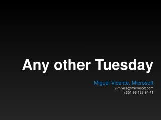 Any other Tuesday M iguel Vicente, Microsoft v-mivice@microsoft +351 96 133 94 41
