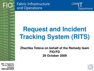Request and Incident Tracking System (RITS) Zhechka Toteva on behalf of the Remedy team  FIO/FD