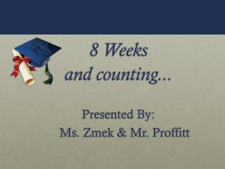 8 Weeks  and counting... Presented By:     Ms. Zmek & Mr.  Proffitt