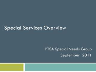 Special Services Overview PTSA Special Needs Group September  2011