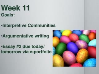 Week 11  Goals : Interpretive Communities  Argumentative  writing Essay #2 due today/