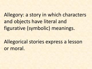 Allegory: a story in which characters and objects have literal and figurative (symbolic) meanings.