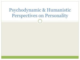 Psychodynamic & Humanistic Perspectives on Personality