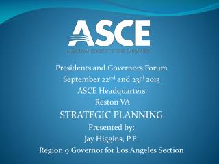 Presidents and Governors Forum September 22 nd  and 23 rd  2013 ASCE Headquarters  Reston VA
