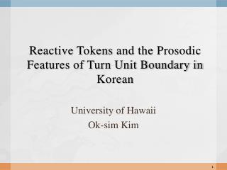 Reactive Tokens  and the Prosodic Features of Turn Unit Boundary in Korean