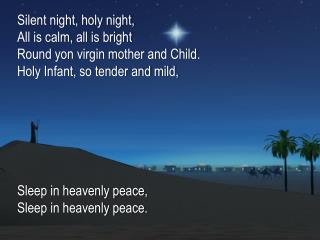 Silent night, holy night, All is calm, all is bright Round yon virgin mother and Child.