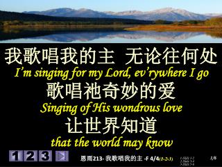 我歌唱我的主 无论往何处 I'm singing for my Lord, ev'rywhere I go 歌唱祂奇妙的爱 Singing of His wondrous love 让世界知道