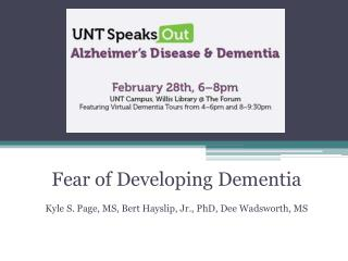 Fear of Developing Dementia Kyle  S. Page,  MS, Bert  Hayslip, Jr.,  PhD, Dee  Wadsworth, MS