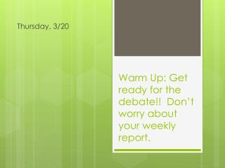 Warm Up: Get ready for the debate!! Don't worry about your weekly report.